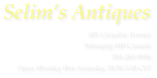 Selim�s Antiques 801 Corydon Avenue Winnipeg MB Canada 204-284-9886 Open Monday thru Saturday 10:30-5:30 CST